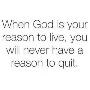 When God is Your reason to Live You will never have a reason to quite